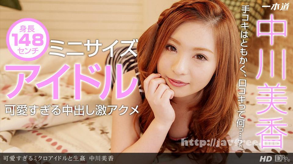 一本道 112613_704 中川美香 「可愛すぎるミクロアイドルと生姦」